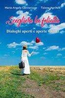 Scegliere la felicità. Dialoghi aperti e aperte visioni - Agnitelli Tiziana, Cannarozzo Maria Angela