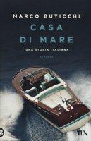 Casa di mare. Una storia italiana - Buticchi Marco