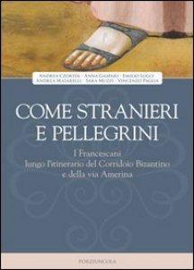 Copertina di 'Come stranieri e pellegrini. I francescani lungo l'itinerario del Corridoio Bizantino e della via Amerina'