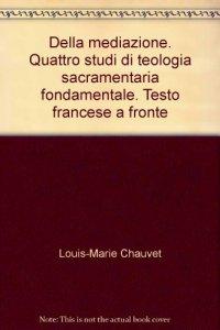 Copertina di 'Della mediazione. Quattro studi di teologia sacramentaria fondamentale. Testo francese a fronte'