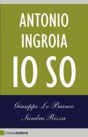 Antonio Ingroia. Io so - Giuseppe Lo Bianco, Sandra Rizza, Antonio Ingroia