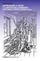 Rappresentare il diritto e la giustizia nella modernità. Universi simbolici, iconografia, mutamento sociale - Simone Anna