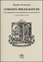 Curiosità bibliografiche. Della bibliofilia, della bibliolitia e altre malattie - Scarlatti Americo