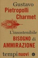 L' insostenibile bisogno di ammirazione - Pietropolli Charmet Gustavo