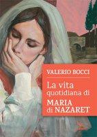 La vita quotidiana di Maria di Nazaret - Valerio Bocci