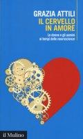 Il cervello in amore. Le donne e gli uomini ai tempi delle neuroscienze - Attili Grazia