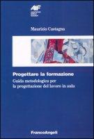 Progettare la formazione. Guida metodologica per la progettazione del lavoro in aula - Castagna Maurizio