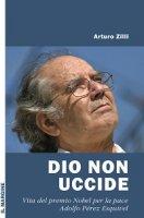 Dio non uccide. Vita del premio Nobel per la pace Adolfo Pérez Esquivel - Arturo Zilli