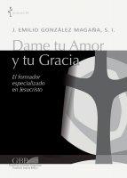 Dame tu amor y tu gracia. El formador especializado en Jesucristo - Jaime E. Gonzalez Magana