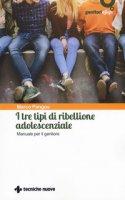 I tre tipi di ribellione adolescenziale. Manuale per il genitore - Pangos Marco