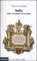 Italia. Vita e avventure di un'idea - Bruni Francesco