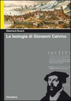 La teologia di Giovanni Calvino - Eberhard Busch