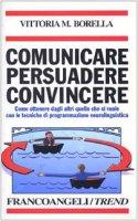 Comunicare persuadere convincere. Come ottenere dagli altri quello che si vuole con le tecniche di programmazione neurolinguistica - Borella Vittoria M.
