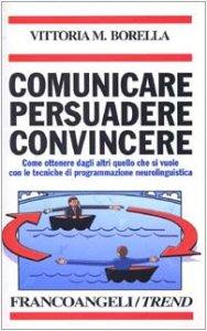 Copertina di 'Comunicare persuadere convincere. Come ottenere dagli altri quello che si vuole con le tecniche di programmazione neurolinguistica'