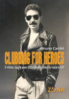Clubbing for heroes. Il ritmo degli anni Ottanta: fashion e rock'n roll - Casini Bruno