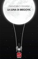 La luna di Bregovic - Giuliani Giancarlo