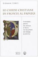 Le Chiese cristiane di fronte al papato. Il ministero petrino del vescovo di Roma nei documenti del dialogo ecumenico - Cereti Giovanni