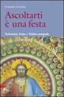 Ascoltarti è una festa. Solennità, Feste e Triduo pasquale - Fernando Armellini
