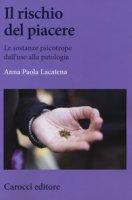 Il rischio del piacere. Le sostanze psicotrope dall'uso alla patologia - Lacatena Anna Paola