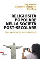 Religiosità popolare nella società post-secolare - Berzano Luigi, Castegnaro Alessandro, Pace Enzo