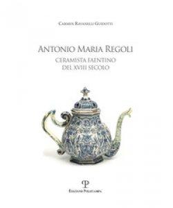 Copertina di 'Antonio Maria Regoli. Ceramista faentino del XVIII secolo'