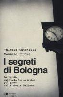 I segreti di Bologna. La verità sull'atto terroristico più grave della storia italiana - Cutonilli Valerio, Priore Rosario