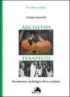 Archetipi terapeuti. Introduzione mythologica all'ars analytica - Antonelli Giorgio