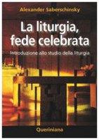 La liturgia, fede celebrata. Introduzione allo studio della liturgia - Saberschinsky Alexander