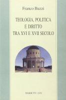 Teologia, politica e diritto tra XVI e XVII secolo - Franco Buzzi