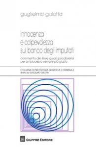 Copertina di 'Innocenza e colpevolezza sul banco degli imputati. Commento alle Linee guida psicoforensi per un processo sempre più giusto'