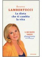 La dieta che ti cambia la vita - Rosanna Lambertucci
