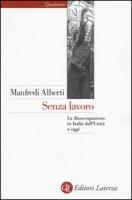 Senza lavoro. La disoccupazione in Italia dall'Unità a oggi - Alberti Manfredi