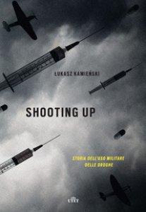 Copertina di 'Shooting up. Storia dell'uso militare delle droghe'