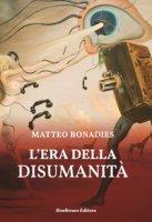L' era della disumanità - Bonadies Matteo