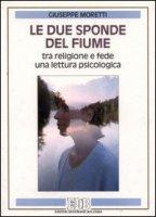 Le due sponde del fiume. Tra religione e fede una lettura psicologica - Moretti Giuseppe