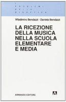 La ricezione della musica nella scuola elementare e media - Bendazzi Wladimiro, Bendazzi Daniela