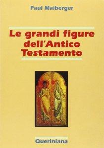 Copertina di 'Le grandi figure dell'Antico Testamento. 40 storie di fede e di vita con spiegazione dei concetti più importanti dell'Antico Testamento'