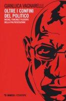 Oltre i confini del politico. Michel Foucault filosofo della politicizzazione - Vagnarelli Gianluca
