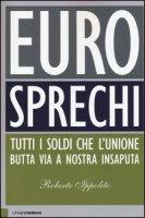 Eurosprechi. Tutti i soldi che l'Unione butta via a nostra insaputa - Ippolito Roberto