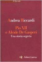Pio XII e Alcide De Gasperi. Una storia segreta - Riccardi Andrea