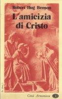 L'amicizia di Cristo - Benson Robert Hugh, Leoni Paola Eletta
