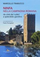 Ninfa nella campagna romana da città dei ruderi a splendido giardino. Ediz. illustrata - Trabucco Marcello