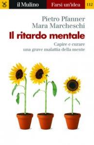 Copertina di 'Il ritardo mentale. Capire e curare una grave malattia della mente'