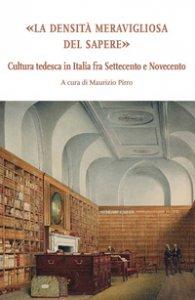 Copertina di 'La densità meravigliosa del sapere. Cultura tedesca in Italia fra Settecento e Novecento'