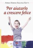 Per aiutarlo a crescere felice - Anna M. Ancona Ratti