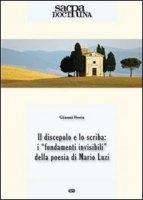"""discepolo e lo scriba: i """"fondamenti invisibili"""" della poesia di Mario Luzi. (Il) - Gianni Festa"""