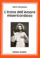 L' icona dell'amore misericordioso. Il messaggio di suor Faustina - Maria Winowska