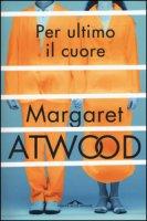 Per ultimo il cuore - Atwood Margaret