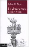 La democrazia americana - Wiebe Robert H.