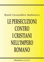 Le persecuzioni contro i cristiani nell'impero romano. Approccio critico - González Salinero Raúl